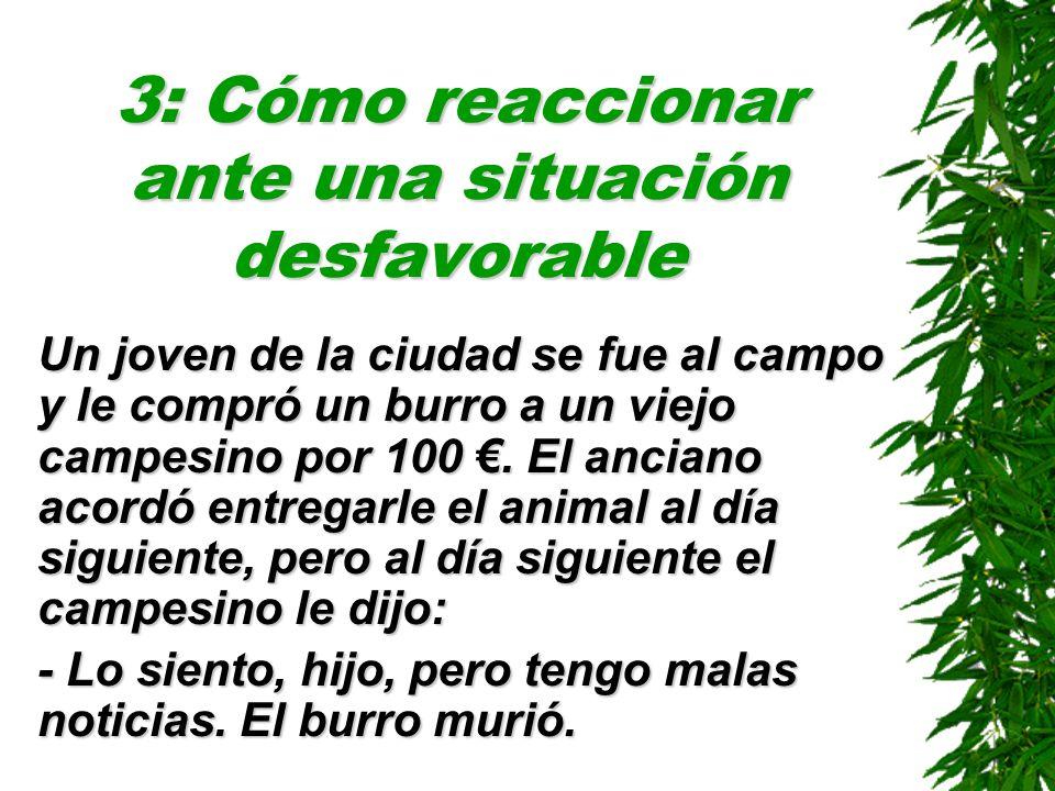 3: Cómo reaccionar ante una situación desfavorable Un joven de la ciudad se fue al campo y le compró un burro a un viejo campesino por 100. El anciano