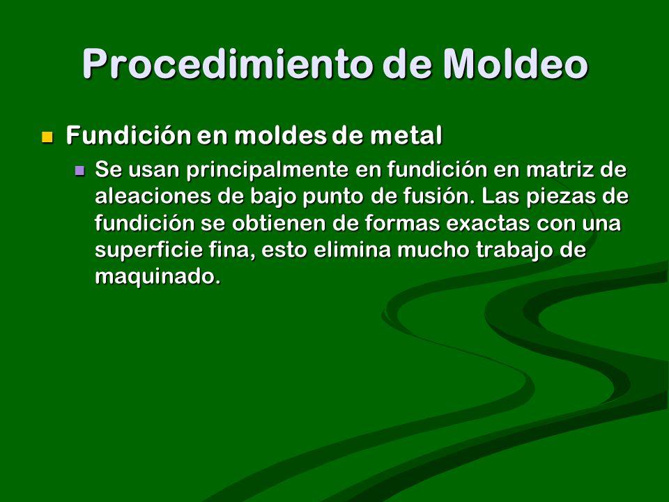 Procedimiento de Moldeo Fundición en moldes de metal Fundición en moldes de metal Se usan principalmente en fundición en matriz de aleaciones de bajo