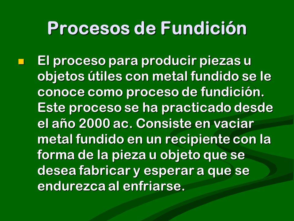 El proceso para producir piezas u objetos útiles con metal fundido se le conoce como proceso de fundición. Este proceso se ha practicado desde el año