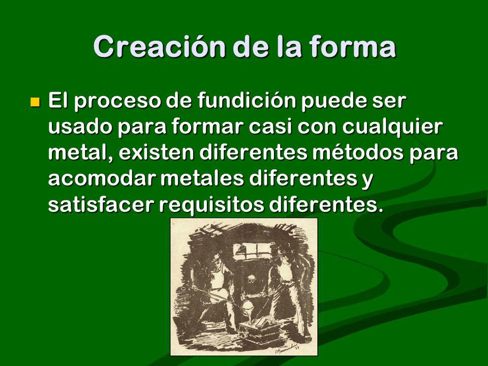 Creación de la forma El proceso de fundición puede ser usado para formar casi con cualquier metal, existen diferentes métodos para acomodar metales di