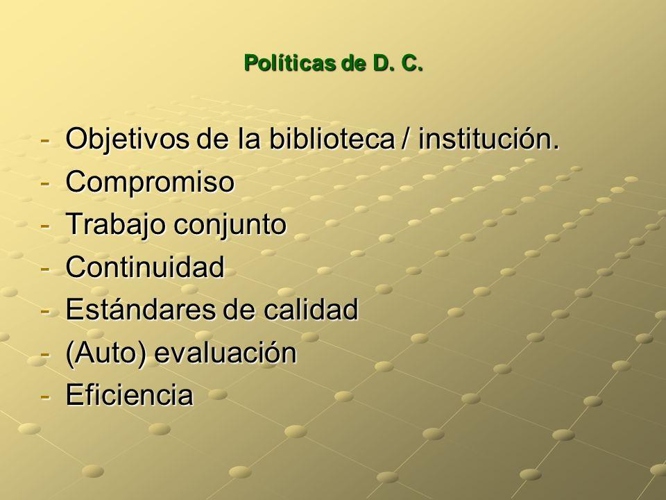 Políticas de D. C. -Objetivos de la biblioteca / institución. -Compromiso -Trabajo conjunto -Continuidad -Estándares de calidad -(Auto) evaluación -Ef