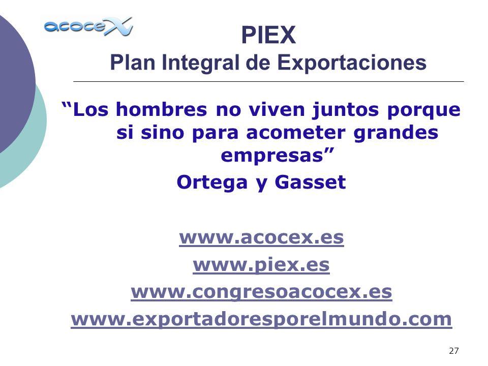27 Los hombres no viven juntos porque si sino para acometer grandes empresas Ortega y Gasset www.acocex.es www.piex.es www.congresoacocex.es www.exportadoresporelmundo.com PIEX Plan Integral de Exportaciones