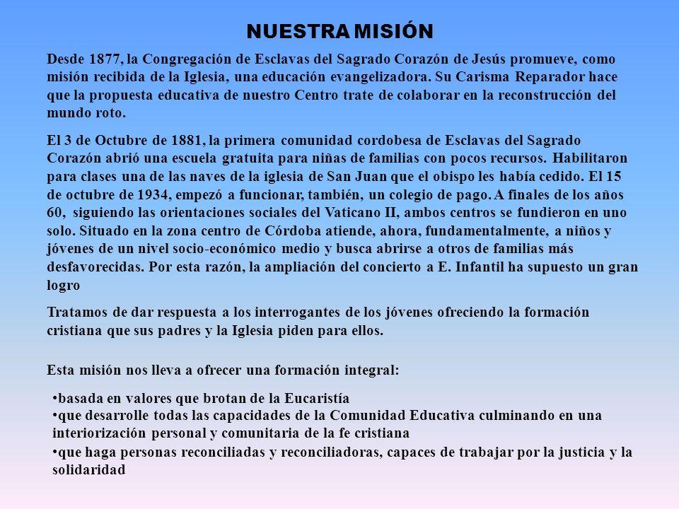 NUESTRA MISIÓN Desde 1877, la Congregación de Esclavas del Sagrado Corazón de Jesús promueve, como misión recibida de la Iglesia, una educación evange