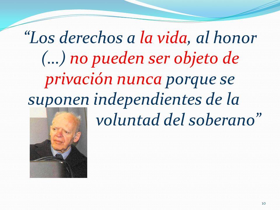 Los derechos a la vida, al honor (…) no pueden ser objeto de privación nunca porque se suponen independientes de la voluntad del soberano 10