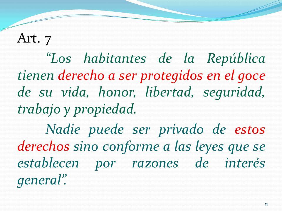 Art. 7 Los habitantes de la República tienen derecho a ser protegidos en el goce de su vida, honor, libertad, seguridad, trabajo y propiedad. Nadie pu