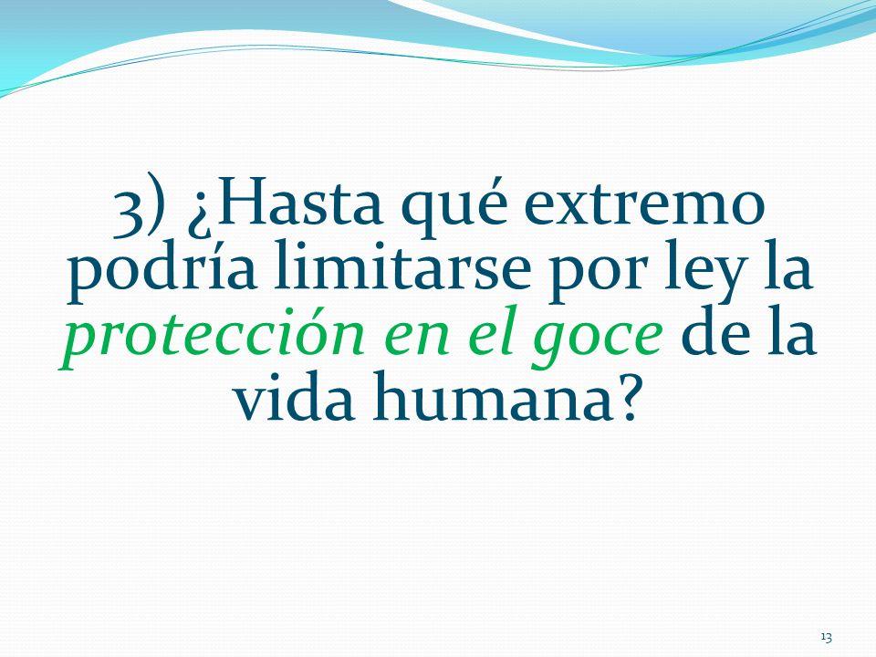 3) ¿Hasta qué extremo podría limitarse por ley la protección en el goce de la vida humana? 13