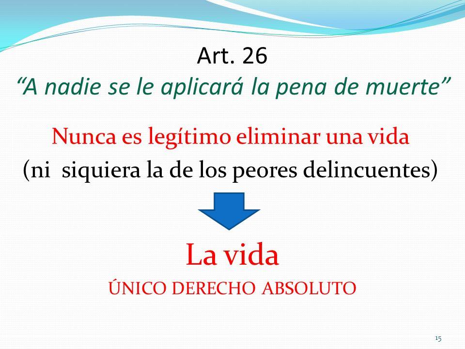 15 Nunca es legítimo eliminar una vida (ni siquiera la de los peores delincuentes) Art. 26 A nadie se le aplicará la pena de muerte La vida ÚNICO DERE