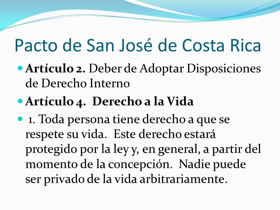 Pacto de San José de Costa Rica Artículo 2. Deber de Adoptar Disposiciones de Derecho Interno Artículo 4. Derecho a la Vida 1. Toda persona tiene dere