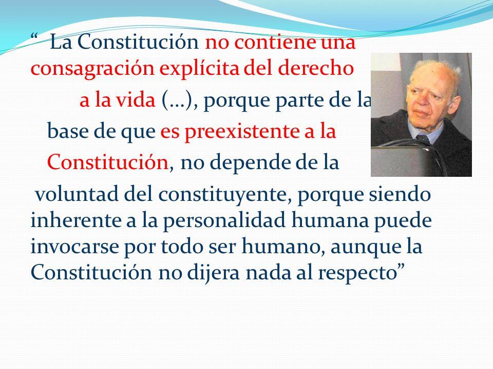 La Constitución no contiene una consagración explícita del derecho a la vida (…), porque parte de la base de que es preexistente a la Constitución, no