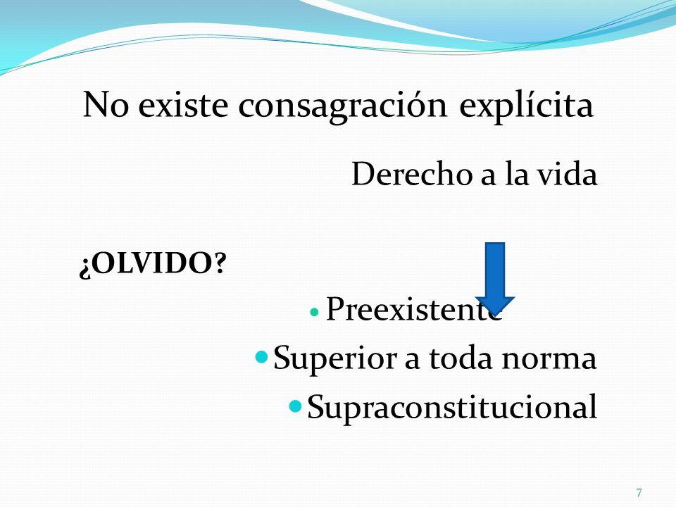 No existe consagración explícita Derecho a la vida ¿OLVIDO? Preexistente Superior a toda norma Supraconstitucional 7