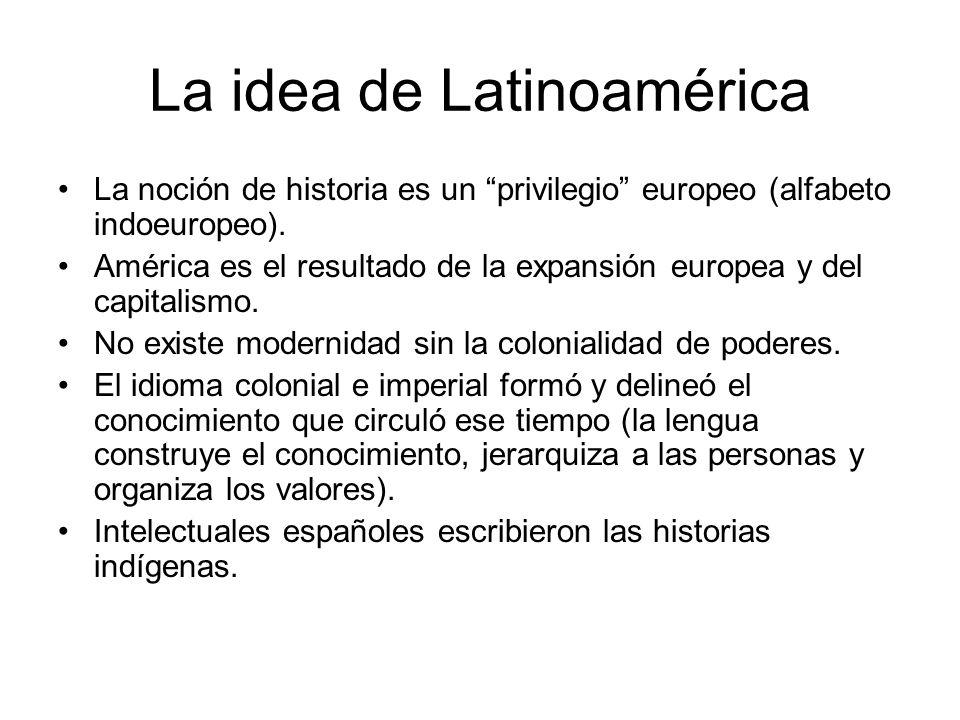 La idea de Latinoamérica La noción de historia es un privilegio europeo (alfabeto indoeuropeo). América es el resultado de la expansión europea y del