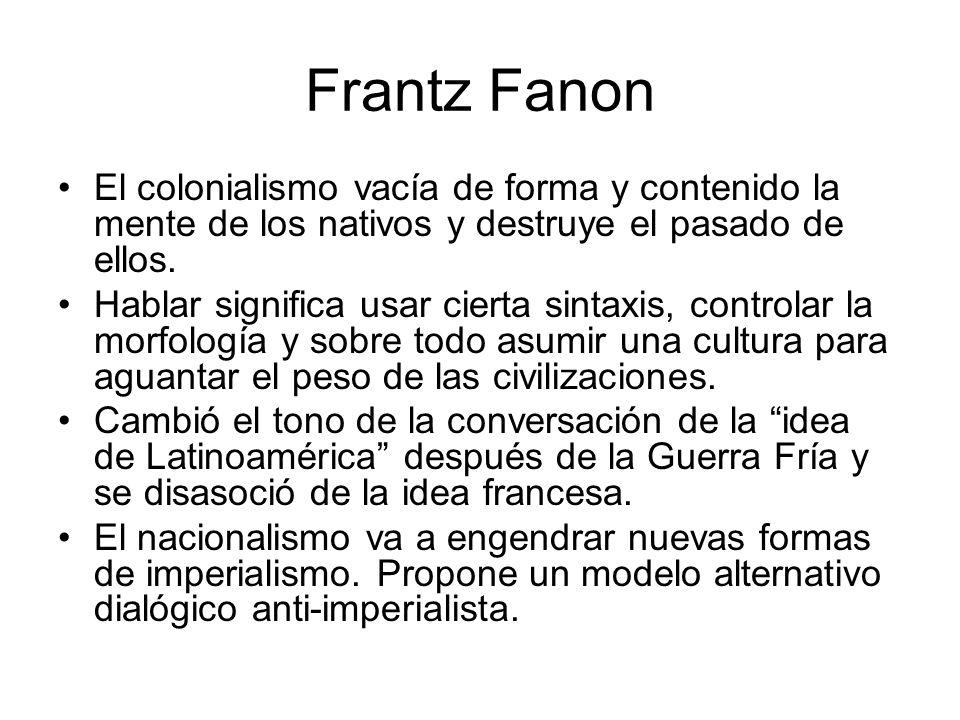 Frantz Fanon El colonialismo vacía de forma y contenido la mente de los nativos y destruye el pasado de ellos. Hablar significa usar cierta sintaxis,