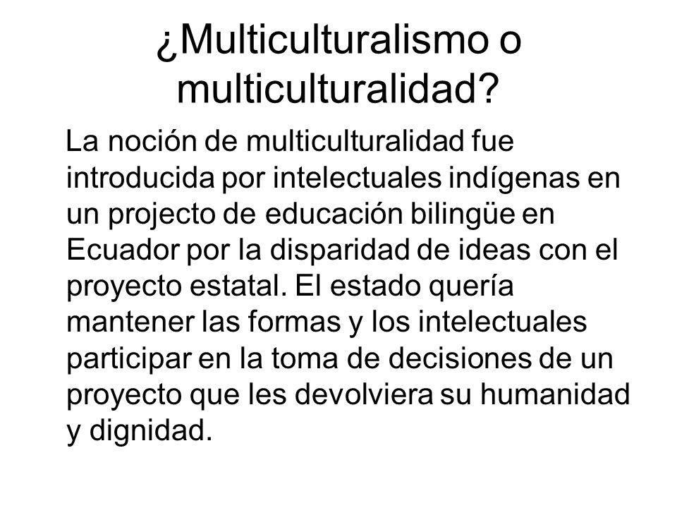 ¿Multiculturalismo o multiculturalidad? La noción de multiculturalidad fue introducida por intelectuales indígenas en un projecto de educación bilingü