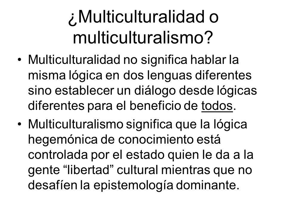¿Multiculturalidad o multiculturalismo? Multiculturalidad no significa hablar la misma lógica en dos lenguas diferentes sino establecer un diálogo des