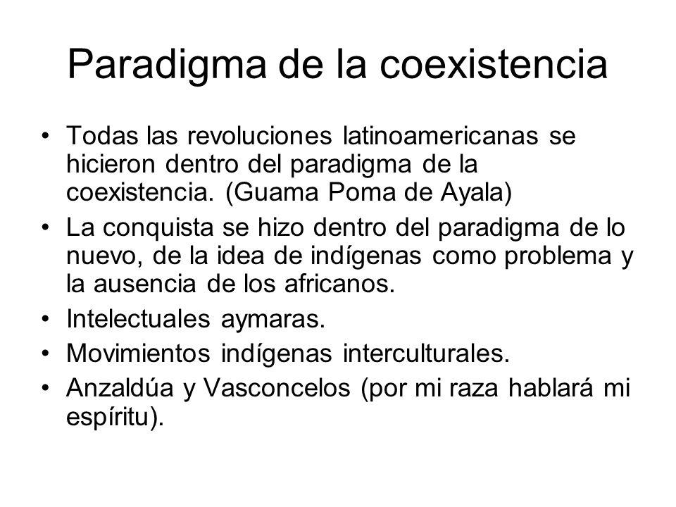Paradigma de la coexistencia Todas las revoluciones latinoamericanas se hicieron dentro del paradigma de la coexistencia. (Guama Poma de Ayala) La con