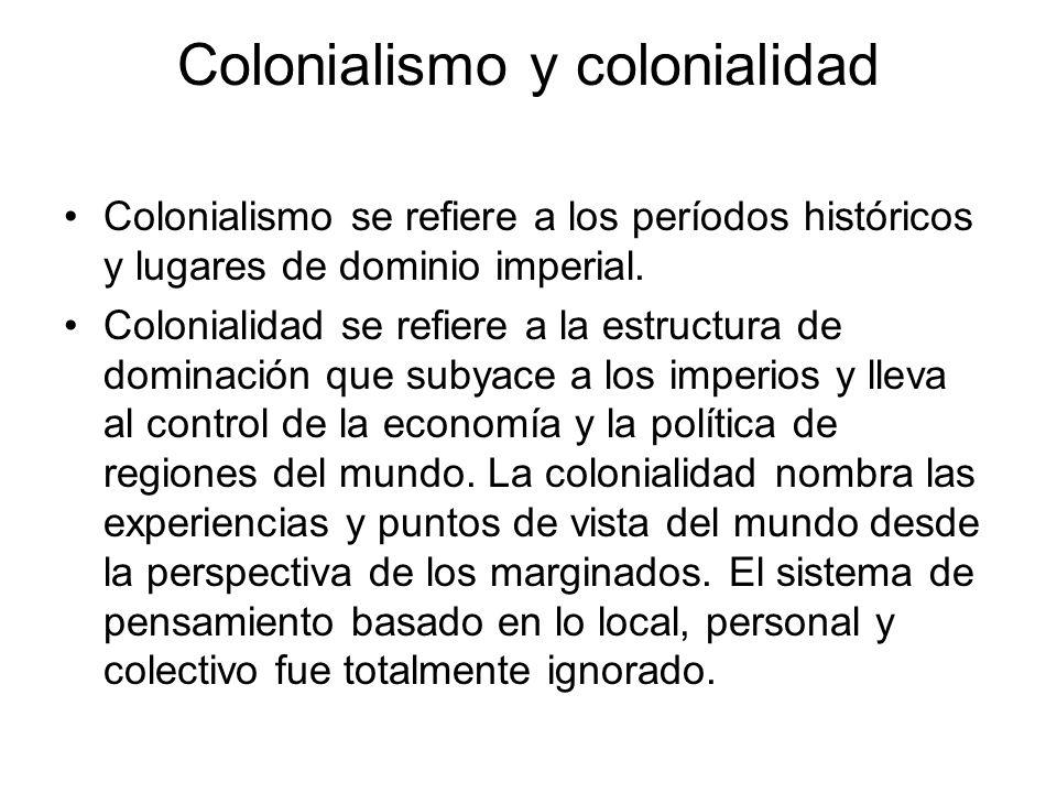 Colonialismo y colonialidad Colonialismo se refiere a los períodos históricos y lugares de dominio imperial. Colonialidad se refiere a la estructura d