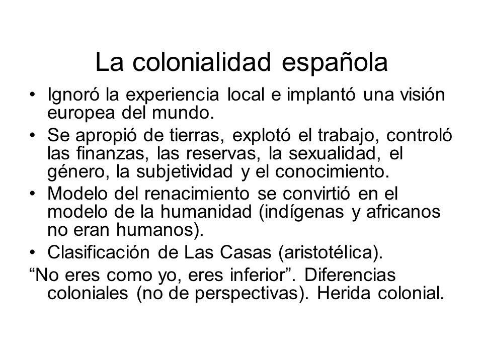 La colonialidad española Ignoró la experiencia local e implantó una visión europea del mundo. Se apropió de tierras, explotó el trabajo, controló las