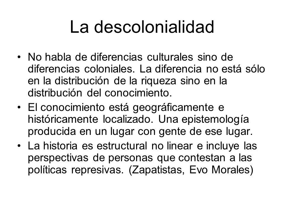 La descolonialidad No habla de diferencias culturales sino de diferencias coloniales. La diferencia no está sólo en la distribución de la riqueza sino