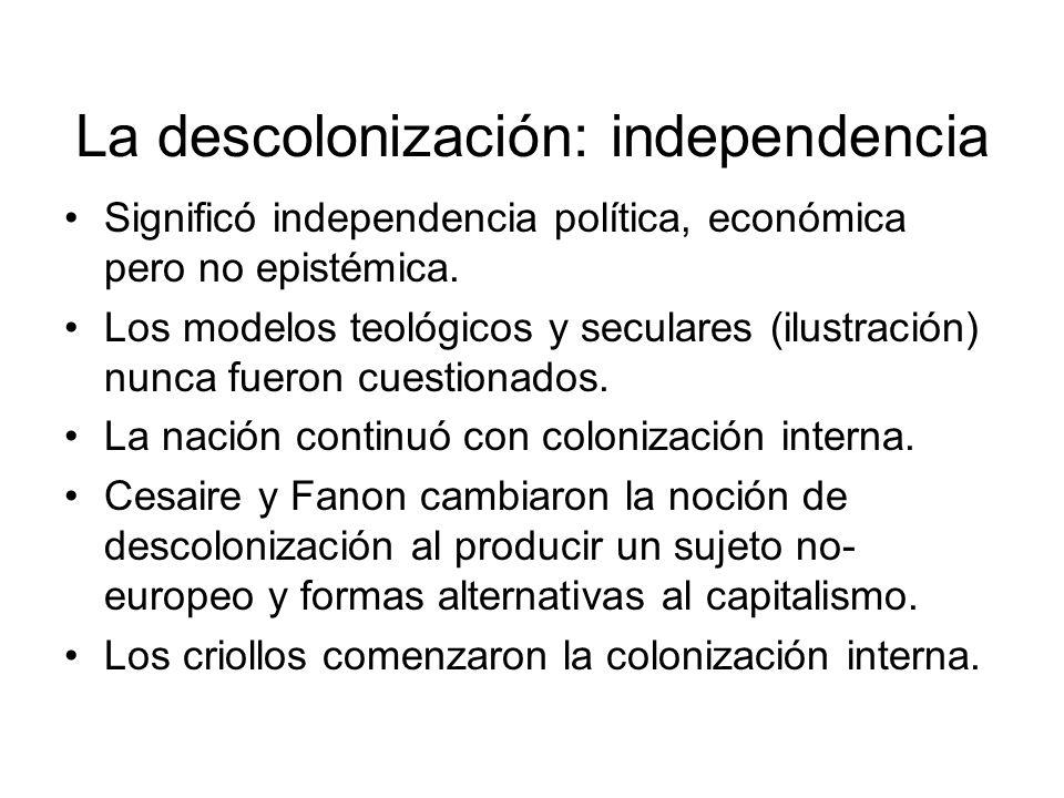 La descolonización: independencia Significó independencia política, económica pero no epistémica. Los modelos teológicos y seculares (ilustración) nun