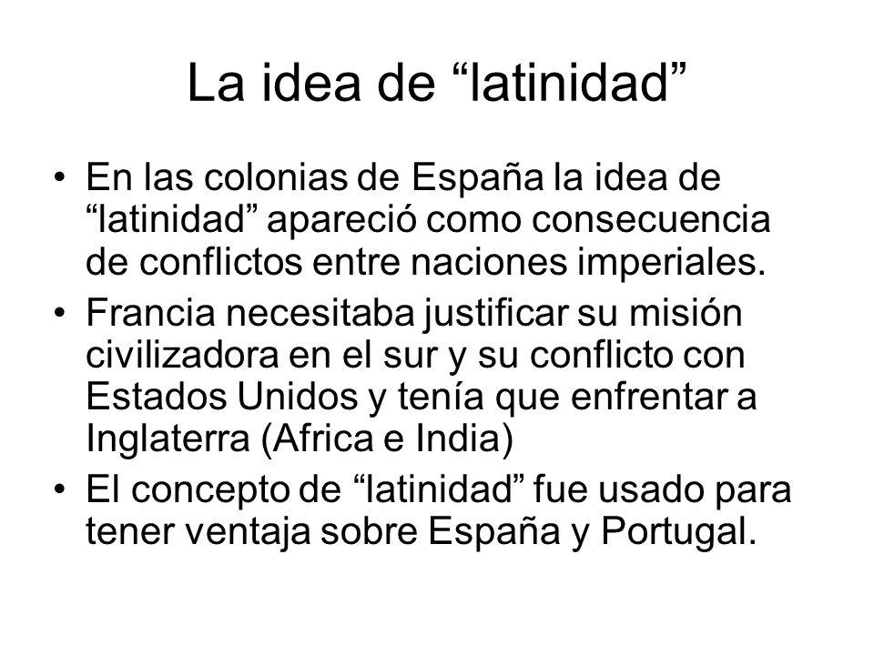 La idea de latinidad En las colonias de España la idea de latinidad apareció como consecuencia de conflictos entre naciones imperiales. Francia necesi