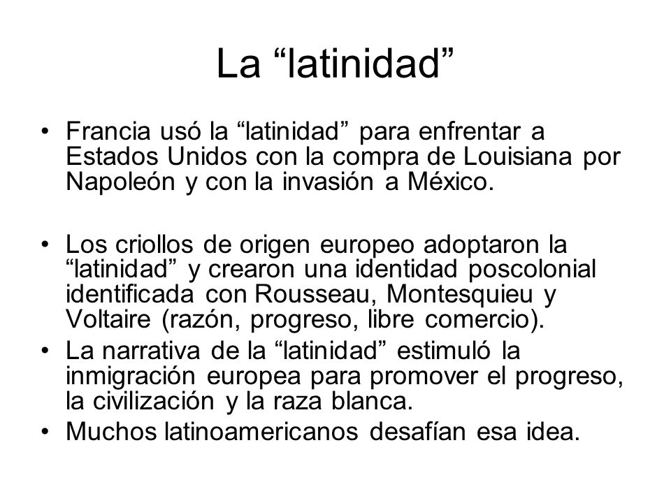 La latinidad Francia usó la latinidad para enfrentar a Estados Unidos con la compra de Louisiana por Napoleón y con la invasión a México. Los criollos