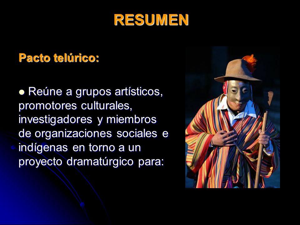 Pacto telúrico: Reúne a grupos artísticos, promotores culturales, investigadores y miembros de organizaciones sociales e indígenas en torno a un proyecto dramatúrgico para: Reúne a grupos artísticos, promotores culturales, investigadores y miembros de organizaciones sociales e indígenas en torno a un proyecto dramatúrgico para: RESUMEN