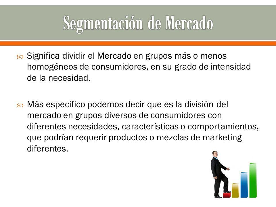 Significa dividir el Mercado en grupos más o menos homogéneos de consumidores, en su grado de intensidad de la necesidad. Más especifico podemos decir