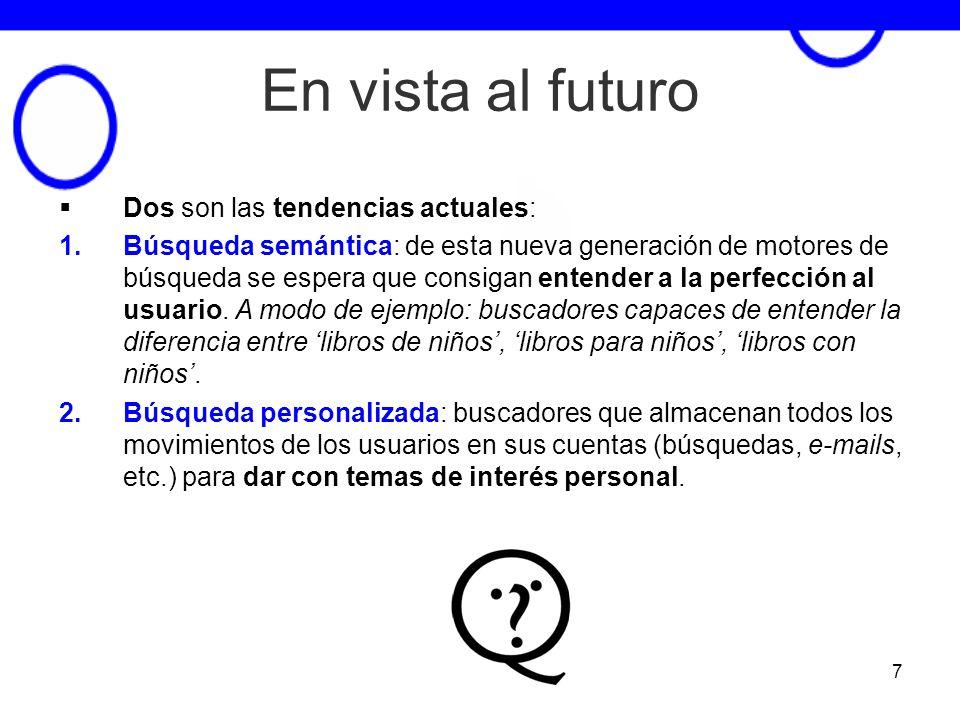 7 En vista al futuro Dos son las tendencias actuales: 1.Búsqueda semántica: de esta nueva generación de motores de búsqueda se espera que consigan ent