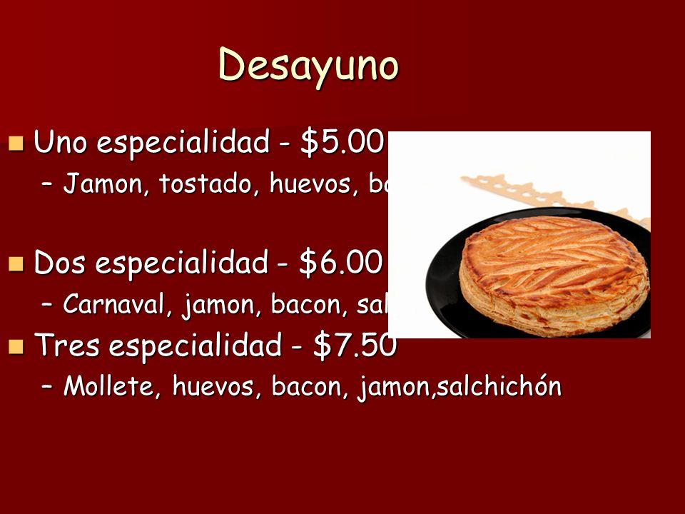 Desayuno Uno especialidad - $5.00 Uno especialidad - $5.00 –Jamon, tostado, huevos, bacon Dos especialidad - $6.00 Dos especialidad - $6.00 –Carnaval, jamon, bacon, salchichón Tres especialidad - $7.50 Tres especialidad - $7.50 –Mollete, huevos, bacon, jamon,salchichón