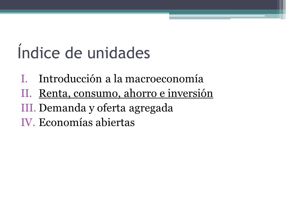 Índice de unidades I.Introducción a la macroeconomía II.Renta, consumo, ahorro e inversión III.Demanda y oferta agregada IV.Economías abiertas