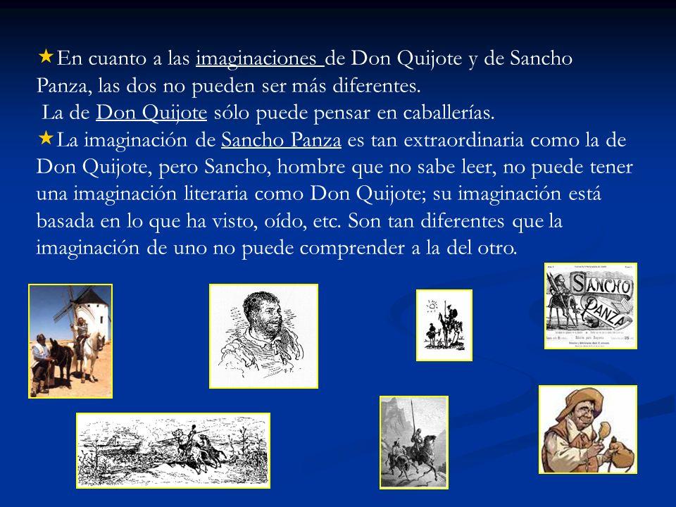En cuanto a las imaginaciones de Don Quijote y de Sancho Panza, las dos no pueden ser más diferentes. La de Don Quijote sólo puede pensar en caballerí