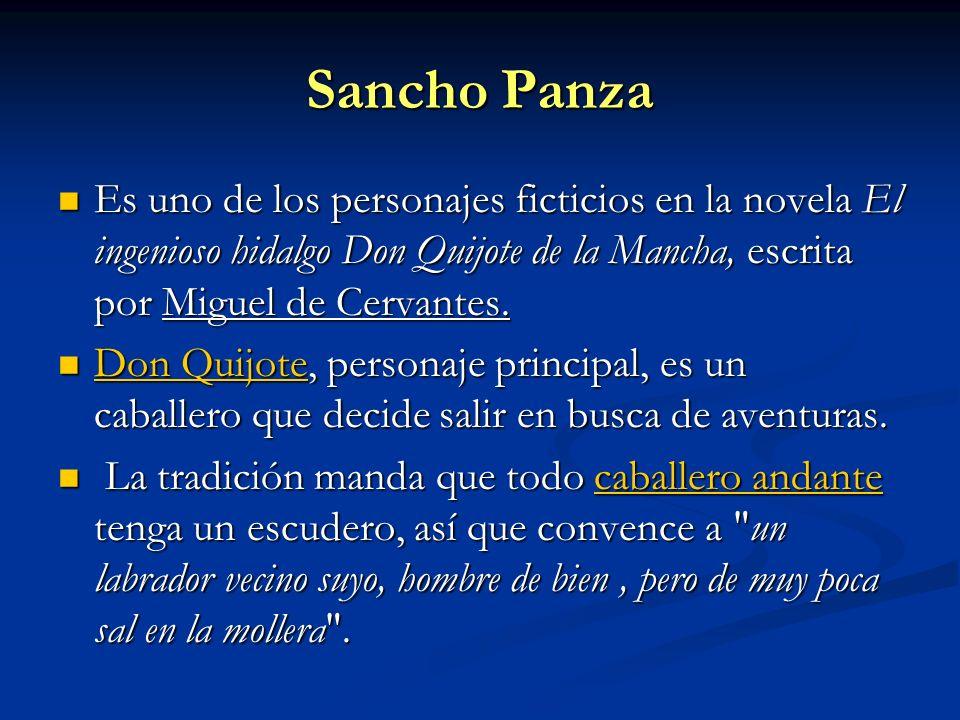 Sancho Panza Es uno de los personajes ficticios en la novela El ingenioso hidalgo Don Quijote de la Mancha, escrita por Miguel de Cervantes. Es uno de