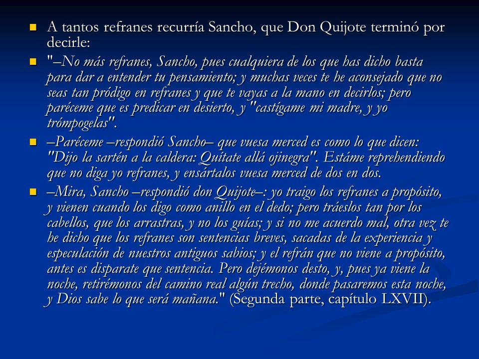 A tantos refranes recurría Sancho, que Don Quijote terminó por decirle: A tantos refranes recurría Sancho, que Don Quijote terminó por decirle: –No más refranes, Sancho, pues cualquiera de los que has dicho basta para dar a entender tu pensamiento; y muchas veces te he aconsejado que no seas tan pródigo en refranes y que te vayas a la mano en decirlos; pero paréceme que es predicar en desierto, y castígame mi madre, y yo trómpogelas .