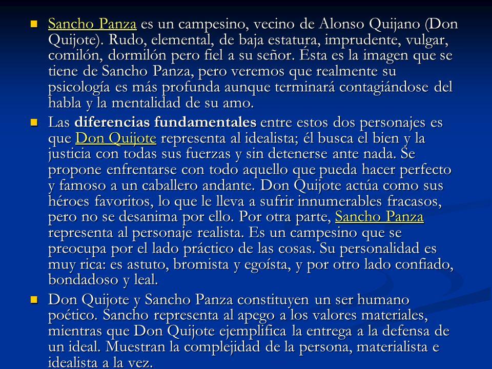 Sancho Panza es un campesino, vecino de Alonso Quijano (Don Quijote). Rudo, elemental, de baja estatura, imprudente, vulgar, comilón, dormilón pero fi