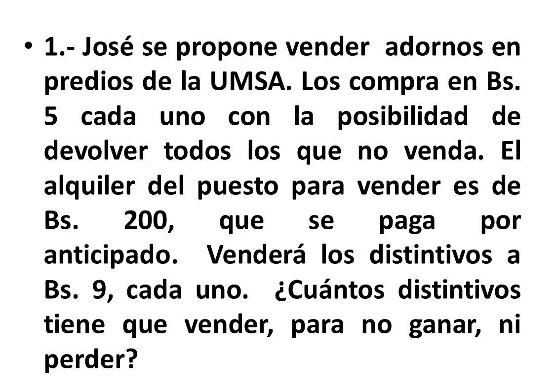 1.- José se propone vender adornos en predios de la UMSA. Los compra en Bs. 5 cada uno con la posibilidad de devolver todos los que no venda. El alqui