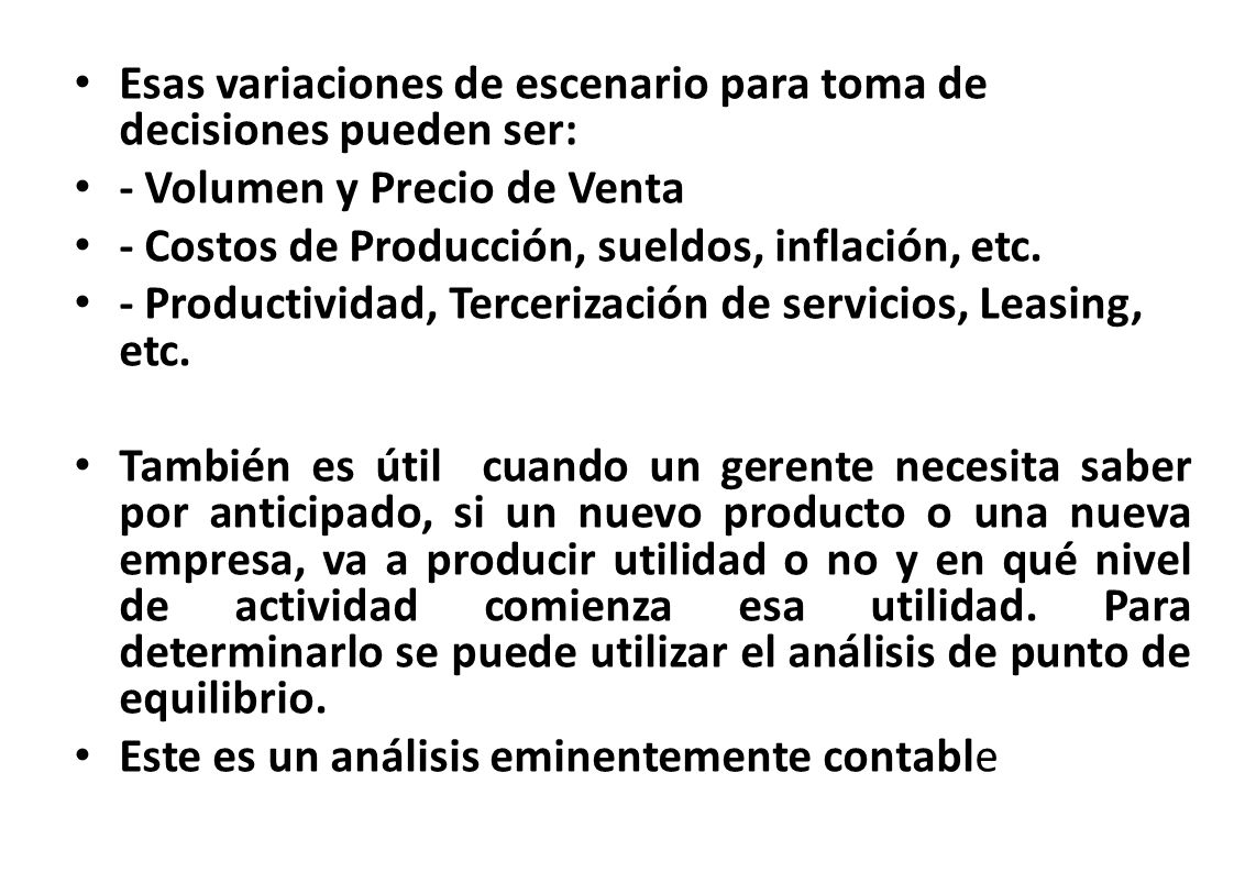 Esas variaciones de escenario para toma de decisiones pueden ser: - Volumen y Precio de Venta - Costos de Producción, sueldos, inflación, etc. - Produ