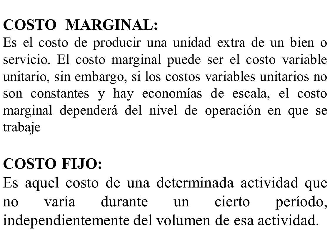 COSTO MARGINAL: Es el costo de producir una unidad extra de un bien o servicio. El costo marginal puede ser el costo variable unitario, sin embargo, s