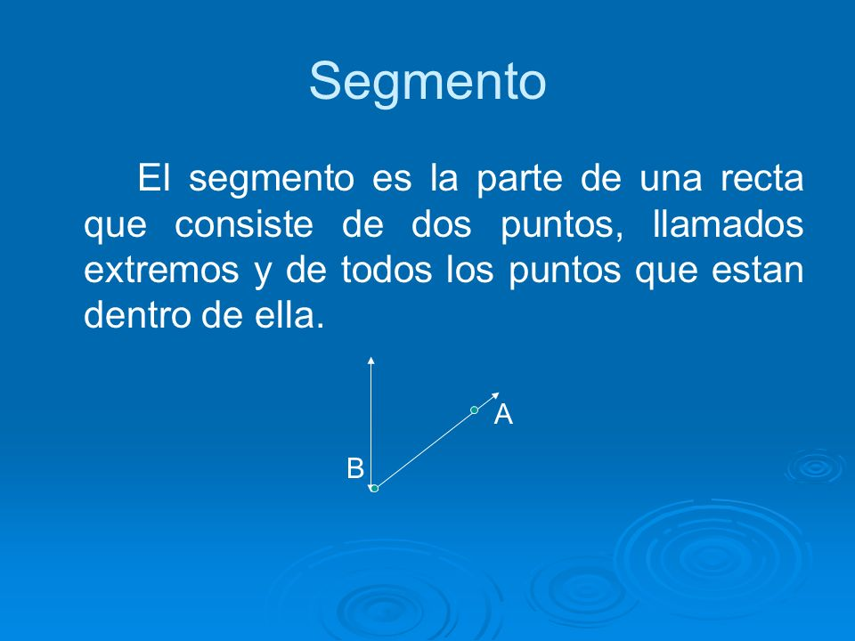 Segmento El segmento es la parte de una recta que consiste de dos puntos, llamados extremos y de todos los puntos que estan dentro de ella.