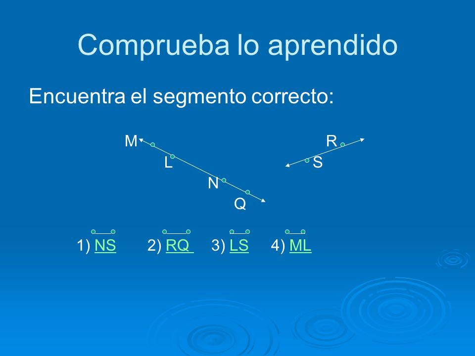 Comprueba lo aprendido Encuentra el segmento correcto: M R L S N Q 1) NS 2) RQ 3) LS 4) MLNSRQ LSML