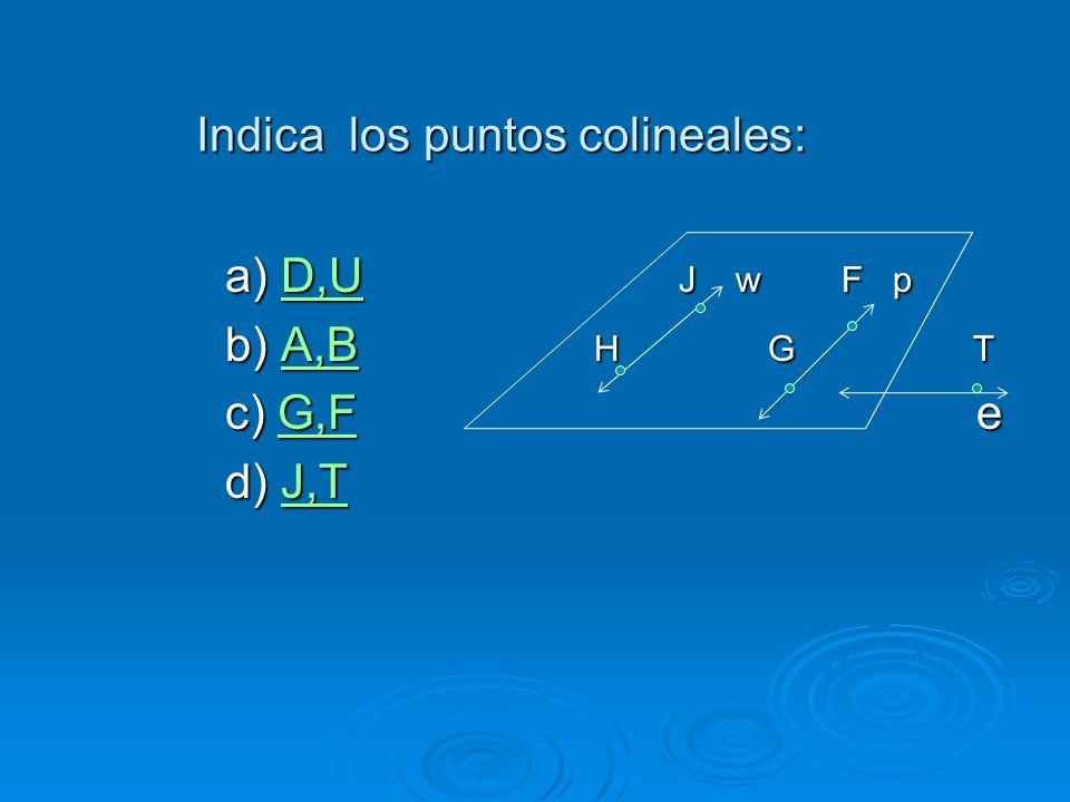 Indica los puntos colineales: a) D,U J w F p D,U b) A,B H G T A,B c) G,F e G,F d) J,T J,T