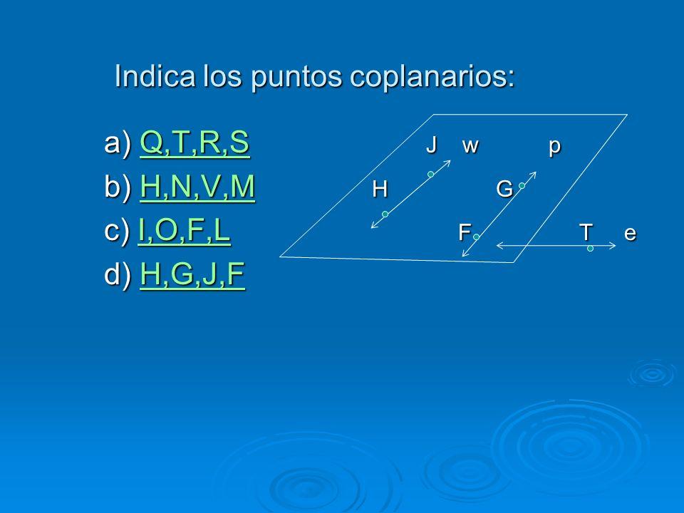 Indica los puntos coplanarios: a) Q,T,R,S J w p Q,T,R,S b) H,N,V,M H G H,N,V,M c) I,O,F,L F T e I,O,F,L d) H,G,J,F H,G,J,F