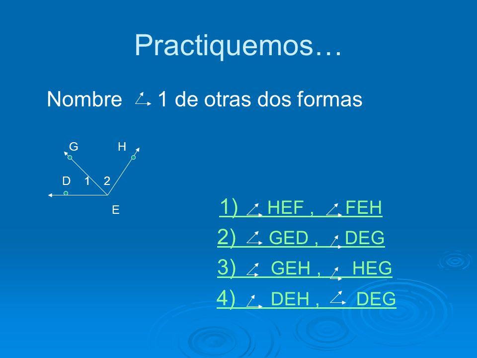 Practiquemos… Nombre 1 de otras dos formas G H D 1 2 E 1) HEF, FEH 1) HEF, FEH 2) GED, DEG2) GED, DEG 3) GEH, HEG3) GEH, HEG 4) DEH, DEG4) DEH, DEG