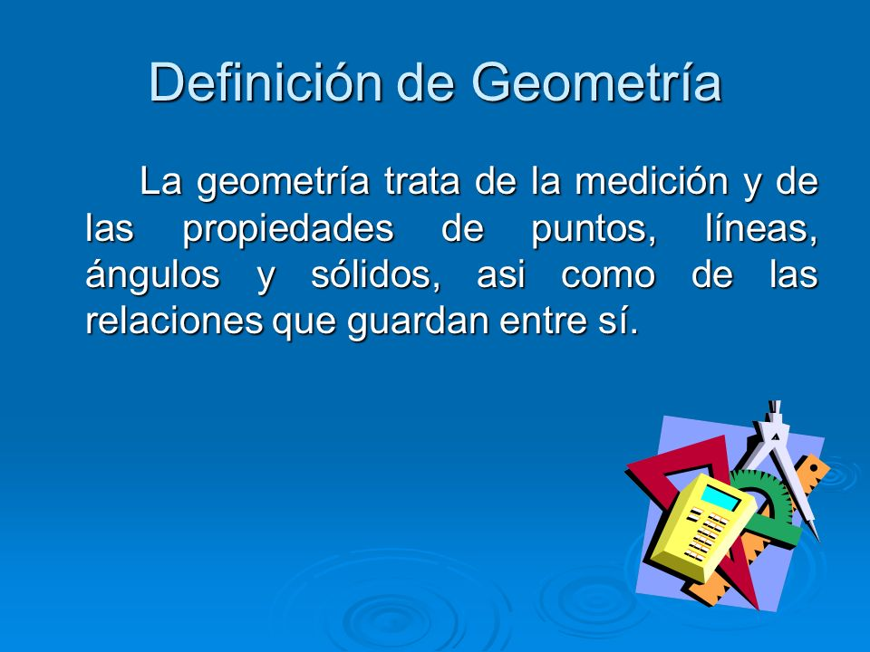 Definición de Geometría La geometría trata de la medición y de las propiedades de puntos, líneas, ángulos y sólidos, asi como de las relaciones que guardan entre sí.