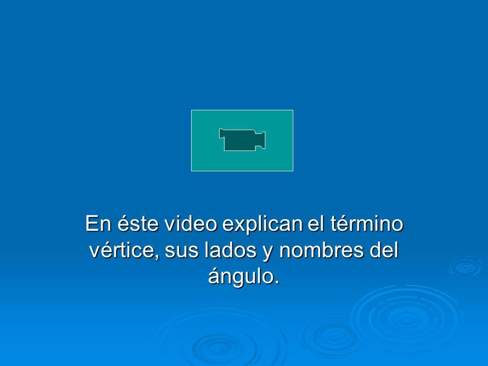 En éste video explican el término vértice, sus lados y nombres del ángulo.