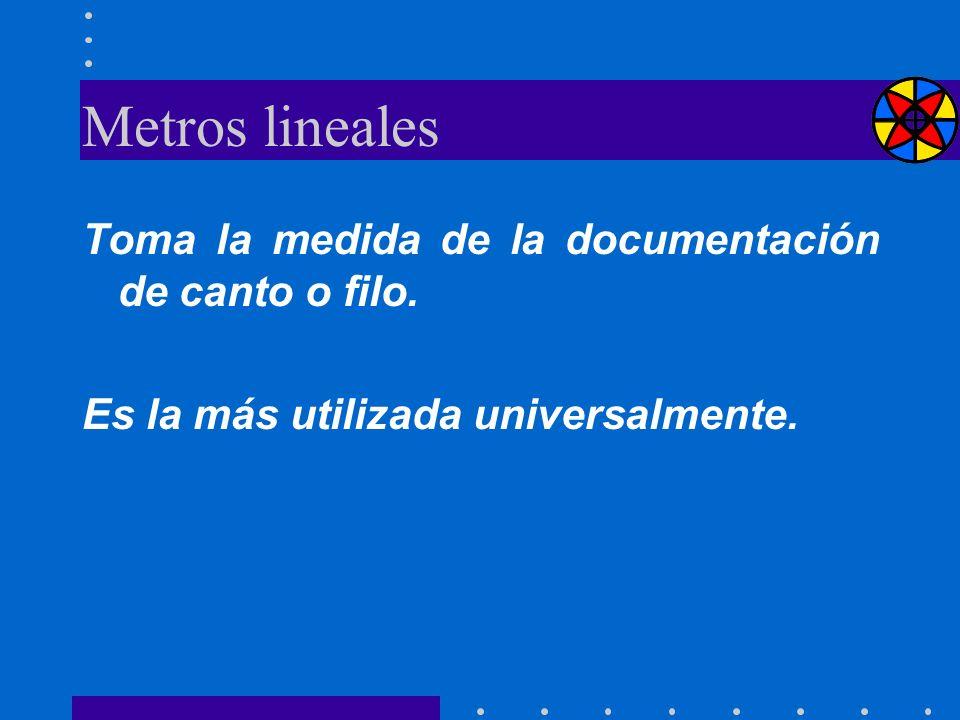 Metros lineales Toma la medida de la documentación de canto o filo. Es la más utilizada universalmente.