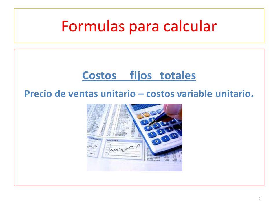 Formulas para calcular Costos fijos totales Precio de ventas unitario – costos variable unitario. 3