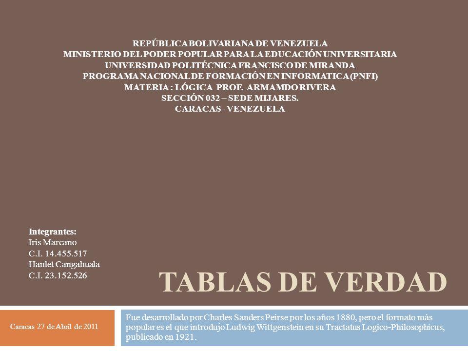 TABLAS DE VERDAD Fue desarrollado por Charles Sanders Peirse por los años 1880, pero el formato más popular es el que introdujo Ludwig Wittgenstein en