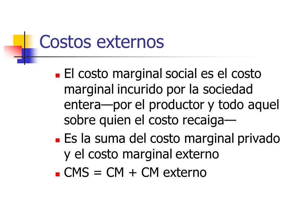 Costos externos El costo marginal social es el costo marginal incurido por la sociedad enterapor el productor y todo aquel sobre quien el costo recaig