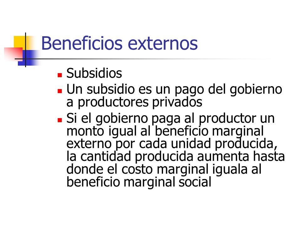 Beneficios externos Subsidios Un subsidio es un pago del gobierno a productores privados Si el gobierno paga al productor un monto igual al beneficio