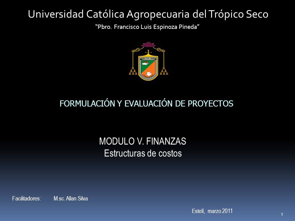 1 Universidad Católica Agropecuaria del Trópico Seco Pbro. Francisco Luis Espinoza Pineda FORMULACIÓN Y EVALUACIÓN DE PROYECTOS MODULO V. FINANZAS Est